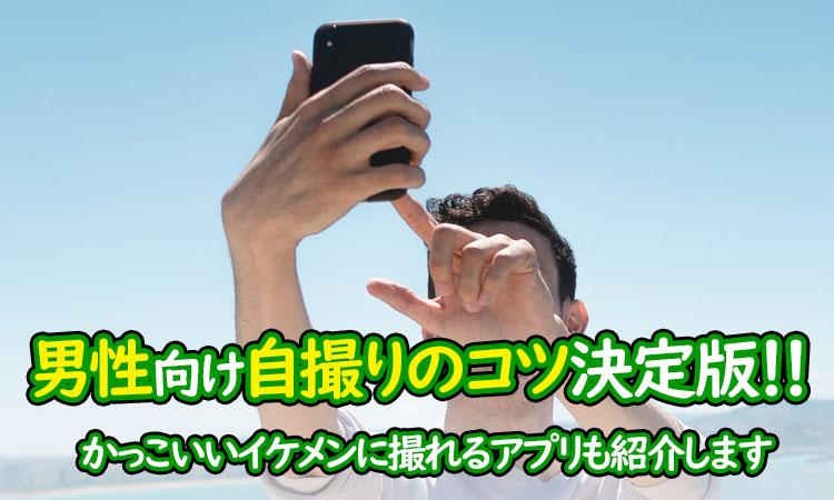 男性向け自撮りのコツ決定版!かっこいいイケメンに撮れるアプリも紹介します